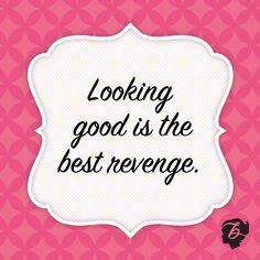 Benefit words of wisdom: Looking good is the best revenge.