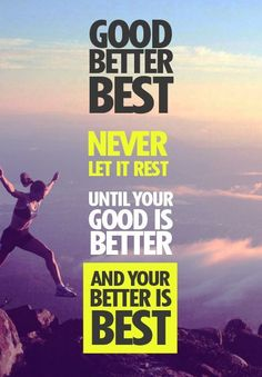 Never let it rest until your good is better and your better is best!