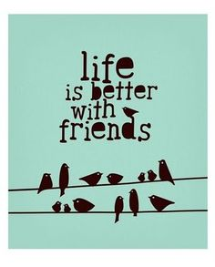 Everything is better with friends.