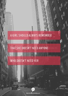 A girl should always remember that she doesn't need anyone who doesn't need her