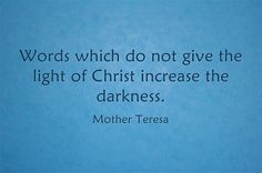 """Words which do not give the light of Christ increase the darkness."" — Mother Teresa"