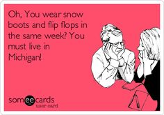 Oh, You wear snow boots and flip flops in the same week? You must live in Michigan!
