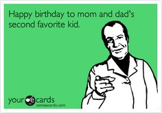 Happy birthday to mom and dad's second favorite kid. | Birthday Ecard | someecards.com