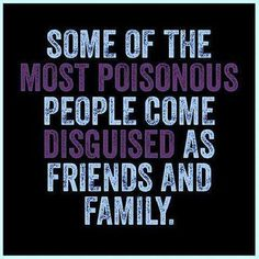 Some of the most poisonous people come disguised as friends and family.