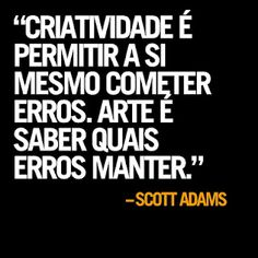 Creativity is allow oneself to commit mistakes. Art is to know which mistakes to keep. -Scott Adams