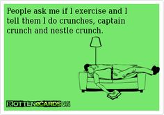 People ask me if I exercise and I tell them I do crunches, captain crunch and nestle crunch.
