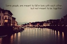 """""""Some people are meant to fall in love with each other, but not meant to be together"""""""