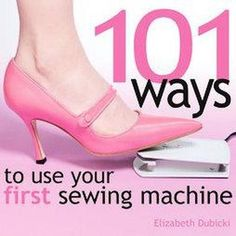 101 Ways to use your first sewing machine. I think I will pin now, look later