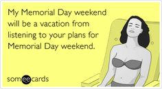 My Memorial Day weekend will be a vacation from listening to your plans for Memorial Day weekend.