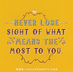 Never lose sight of what means the most to you.