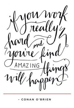 If you work really hard and you're kind amazing things will happen.