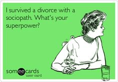 Funny Encouragement Ecard: I survived a divorce with a sociopath. What's your superpower?