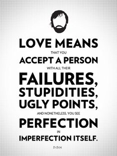 Love means that Uaccept a person with all their FAILURES, STUPIDITIES,ULGY POINTS & nonetheless see PERFECTION in their imperfections and love them ANYWAY !!