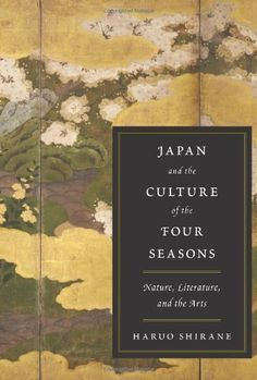 Japan and the Culture of the Four Seasons: Nature, Literature, and the Arts by Haruo Shirane. $29.50. Author: Haruo Shirane. 336 pages. Publisher: Columbia University Press (March 13, 2012). Publication: March 13, 2012