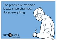 The practice of medicine is easy since pharmacy doses everything...