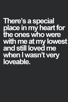 a special place in my heart for the ones who were with me at my lowest and still loved me when I wasnt very loveable.