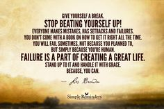 Give yourself a break. Stop beating yourself up! Everyone makes mistakes, has setbacks and failures. You don't come with a book on how to get it right all the time. You will fail sometimes, not because you planned to, but simply because you're human. Failure is a part of creating a great life. Stand up to it and handle it with grace. Because, you can. ~Les Brown  #motivation #faliure #mistakes #setbacks  @Simple Reminders