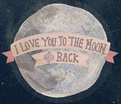 I love you to the moon and back :} for the grands......