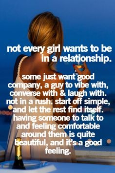 "Guy Insight: Often girls think a guy doesn't realize this, and will write him off because she believes him to be concentrated on a romantic endeavor when actually he's just trying to vibe.  --  ""Not every girl wants to be in a relationship: Some just want good company, a guy to vibe with, converse with & laugh with. Not in a rush. Start off simple, and let the rest find itself."""