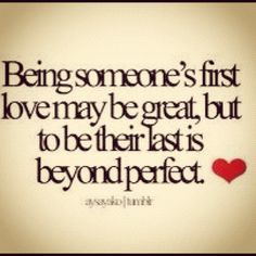 Being someone's first love may be great, but to be their last is beyond perfect. <3