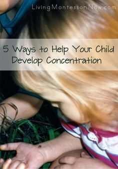 5 ways to help your child develop concentration (so important for all learning) using Montessori principles
