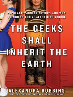 The Geeks Shall Inherit the Earth  Popularity, Quirk Theory, and Why Outsiders Thrive After High School  / Alexandra Robbins ~ In a smart, entertaining, reassuring book that reads like fiction, Alexandra Robbins manages to cross Gossip Girl with Freaks and Geeks and explain the fascinating psychology and science behind popularity and outcasthood. She reveals that the things that set students apart in high school are the things that help them stand out later in life.