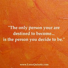 "... ""The only person you are destined to become... is the person you decide to be."""