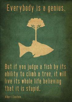Todo el mundo es un genio, pero si juzgas a un pez por su habilidad para escalar, lo harás quedar como un idiota.