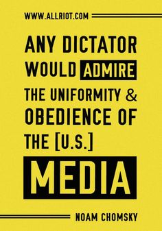 """Any dictator would admire the uniformity and obedience of the [U.S.] media""    ~ Noam Chomsky    [click on this image to find short video clips and an analysis exploring Herman and Chomsky's propaganda model, which argues that government entities and powerful businesses are able to control the information the media reports through five kinds of filters]"