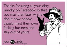Thanks for airing all your dirty laundry on Facebook so that you may then later whine about how people should mind their own fucking business and stay out of yours. laugh, funni, hilari, true, thought, humor, quot