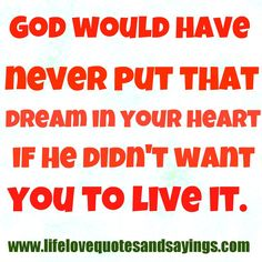 God would have never put that dream in your heart, if he didn't want you to live it. #quote