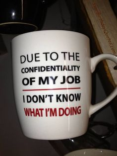 """Due to the confidentiality of My job... I don't know what I'm doing"" - Funny humorous quotes"
