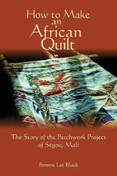 How To Make An African Quilt: The Story of the Patchwork Project of Segou, Mali by Bonnie Lee Black, 2013