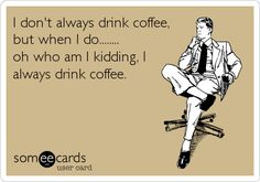 I don't always drink coffee, but when I do... oh who am I kidding, I aleays drink coffee.