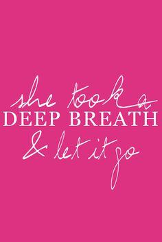 She took a deep breath & let it go ...