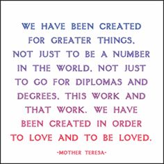 """We have been created for greater things, not just to be a number in the world, not just to go for diplomas and degrees, this work and that work. We have been created in order to love and to be loved"" - Mother Teresa"