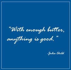 """""""With enough butter, anything is good."""" -Julia Child"""
