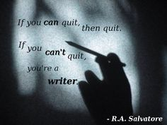 """If you can quit, then quit.  If you can't quit, you're a writer."" R.A. Salvatore speaks truth.  I could never quit doing what I love, regardless of how I currently make a living!"