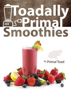 Toadally Primal Smoothies: 70 Healthy, Paleo Smoothie Recipes Including 18 Low Carb: Todd Dosenberry (Primal Toad)