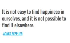 It is not easy to find happiness in ourselves, and it is not possible to find it elsewhere. — AGNES REPPLIER