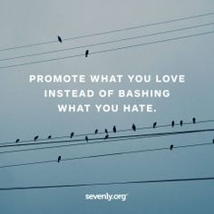 """""""Promote what you love instead of bashing what you hate"""". Love this"""