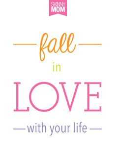 Fall in love with your life.