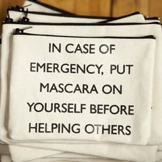 """IN CASE OF EMERGENCY, PUT MASCARA ON YOURSELF BEFORE HELPING OTHERS."""