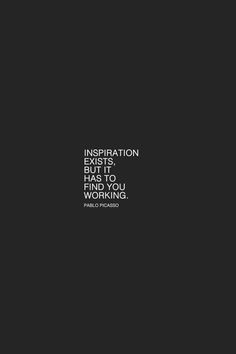 """""""Inspiration exists, but it has to find you working.""""   ― Pablo Picasso"""