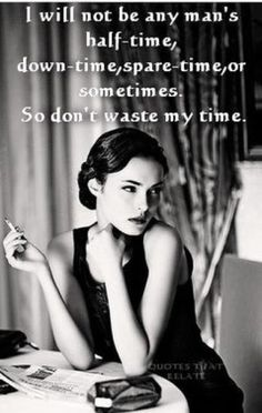 I will not be any man's half-time, spare time, sometimes, or downtime. Don't waste my time.