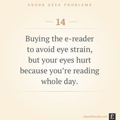 Buying the e-reader to avoid eye strain, but your eyes hurt because you're reading whole day.  -   Shared by Ola Kowalczyk