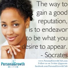 The way to gain a good reputation, is to endeavor to be what you desire to appear. -Socrates http://personalgrowthclub.com/