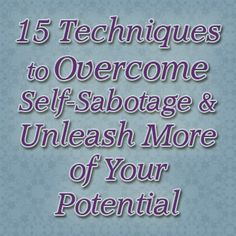 15 Techniques to Overcome Self-Sabotage and Unleash More of Your Potential