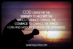 God grant me the serenity to accept the things I cannot change, the courage to change the things I can and wisdom to know the difference.