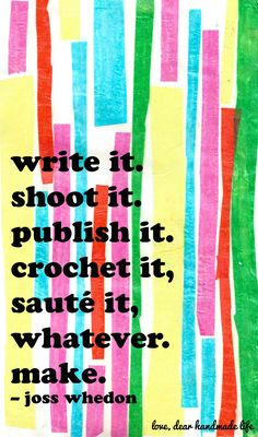 """Write it. Shoot it. Publish it. Crochet it, sauté it, whatever. Make."" -Joss Whedon quote (via dearhandmadelife.com)"